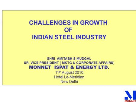 CHALLENGES IN GROWTH OF INDIAN STEEL INDUSTRY SHRI AMITABH S MUDGAL SR. VICE PRESIDENT ( MKTG & CORPORATE AFFAIRS) MONNET ISPAT & ENERGY LTD. 11 th August.