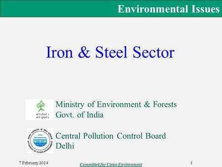 Environmental Issues Iron & Steel Sector Ministry of Environment & Forests Govt. of India 7 February 2014 Committed for Clean Environment 1 Central Pollution.