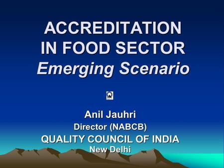 ACCREDITATION IN FOOD SECTOR Emerging Scenario Anil Jauhri Director (NABCB) QUALITY COUNCIL OF INDIA New Delhi.