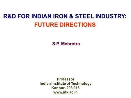 R&D FOR INDIAN IRON & STEEL INDUSTRY: FUTURE DIRECTIONS Professor Indian Institute of Technology Kanpur -208 016 www.iitk.ac.in S.P. Mehrotra.
