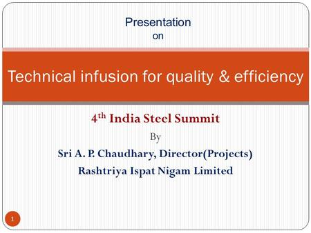 4 th India Steel Summit By Sri A. P. Chaudhary, Director(Projects) Rashtriya Ispat Nigam Limited Technical infusion for quality & efficiency Presentation.