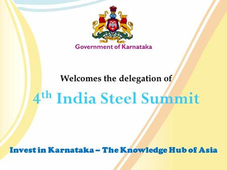 Invest in Karnataka – The Knowledge Hub of Asia Government of Karnataka Welcomes the delegation of 4 th India Steel Summit `