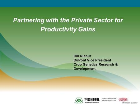 Partnering with the Private Sector for Productivity Gains Bill Niebur DuPont Vice President Crop Genetics Research & Development.
