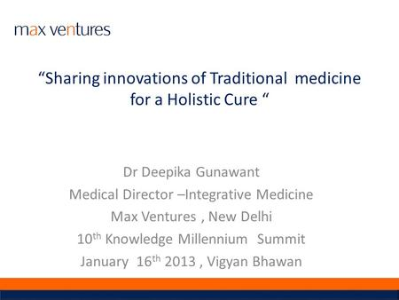 Sharing innovations of Traditional medicine for a Holistic Cure Dr Deepika Gunawant Medical Director –Integrative Medicine Max Ventures, New Delhi 10 th.