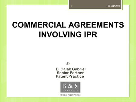 26 Sept 2013 1 By D. Calab Gabriel Senior Partner Patent Practice COMMERCIAL AGREEMENTS INVOLVING IPR.