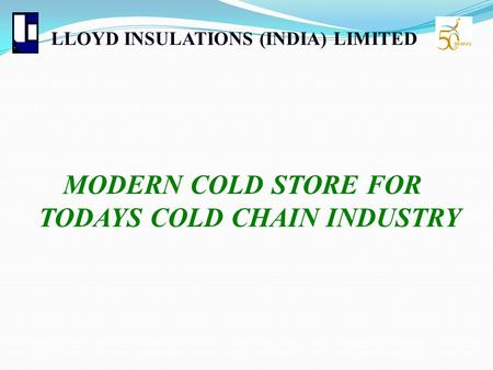 LLOYD INSULATIONS (INDIA) LIMITED MODERN COLD STORE FOR TODAYS COLD CHAIN INDUSTRY.
