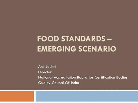 FOOD STANDARDS – EMERGING SCENARIO Anil Jauhri Director National Accreditation Board for Certification Bodies Quality Council Of India.