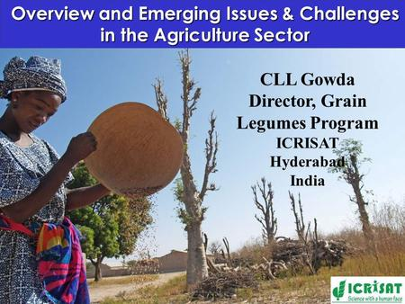 Overview and Emerging Issues & Challenges in the Agriculture Sector CLL Gowda Director, Grain Legumes Program ICRISAT Hyderabad India.