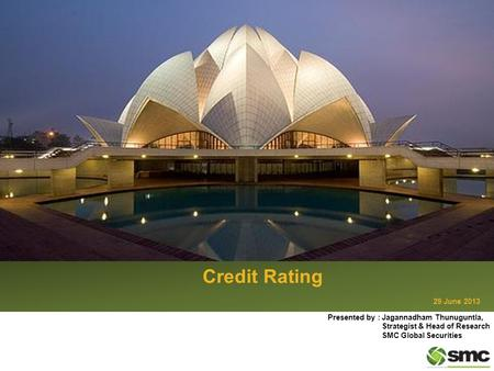 Credit Rating 29 June 2013 Presented by : Jagannadham Thunuguntla, Strategist & Head of Research SMC Global Securities.
