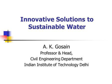Innovative Solutions to Sustainable Water A. K. Gosain Professor & Head, Civil Engineering Department Indian Institute of Technology Delhi.