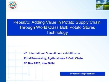 PepsiCo: Adding Value in Potato Supply Chain Through World Class Bulk Potato Stores Technology Presenter: Rajiv Wakhle 4 th International Summit cum exhibition.