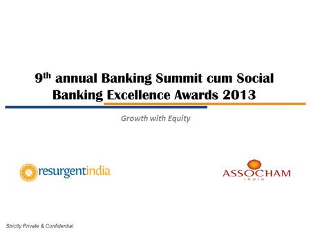 9 th annual Banking Summit cum Social Banking Excellence Awards 2013 Strictly Private & Confidential Growth with Equity.