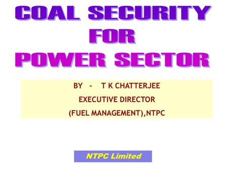 NTPC Limited BY - T K CHATTERJEE EXECUTIVE DIRECTOR (FUEL MANAGEMENT),NTPC.