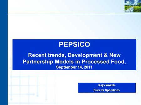 PEPSICO Recent trends, Development & New Partnership Models in Processed Food, September 14, 2011 Rajiv Wakhle Director Operations.