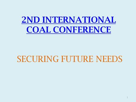 2ND INTERNATIONAL COAL CONFERENCE SECURING FUTURE NEEDS 1.
