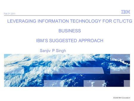 © 2009 IBM Corporation LEVERAGING INFORMATION TECHNOLOGY FOR CTL/CTG BUSINESS IBMS SUGGESTED APPROACH Feb.3 rd,2011 Sanjiv P Singh.