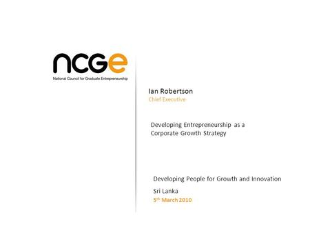 Ian Robertson Chief Executive Developing Entrepreneurship as a Corporate Growth Strategy Developing People for Growth and Innovation Sri Lanka 5 th March.