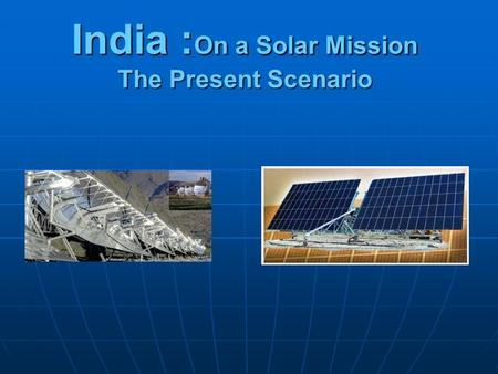 India : On a Solar Mission The Present Scenario. The World Bank reports that one-third of Indian businesses believe that unreliable electricity is one.