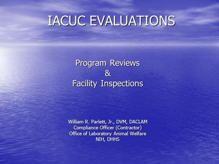 IACUC EVALUATIONS Program Reviews & Facility Inspections William R. Parlett, Jr., DVM, DACLAM Compliance Officer (Contractor) Office of Laboratory Animal.
