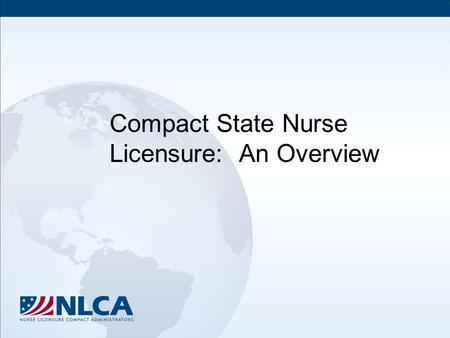 Compact State Nurse Licensure: An Overview. Objectives Define the Nurse Licensure Compact (NLC) Describe the purposes and goals of NLC Discuss the benefits.
