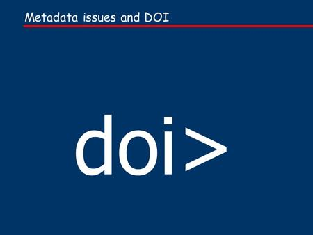 Metadata issues and DOI doi>. Presentation based on one given at the IDF members conference, July 2000… and Forthcoming additional Handbook material on.