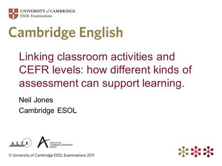 Linking classroom activities and CEFR levels: how different kinds of assessment can support learning. Neil Jones Cambridge ESOL.
