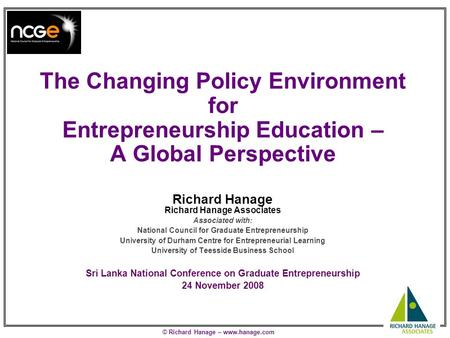 © Richard Hanage – www.hanage.com The Changing Policy Environment for Entrepreneurship Education – A Global Perspective Richard Hanage Richard Hanage Associates.
