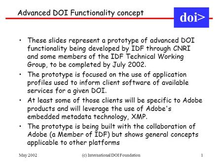 May 2002(c) International DOI Foundation1 Advanced DOI Functionality concept doi> These slides represent a prototype of advanced DOI functionality being.