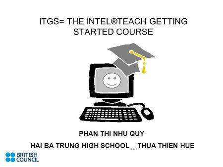 APPLICATION OF ITGS INTO VIETNAMESE CLASSROOMS ITGS= THE INTEL®TEACH GETTING STARTED COURSE PHAN THI NHU QUY HAI BA TRUNG HIGH SCHOOL _ THUA THIEN HUE.
