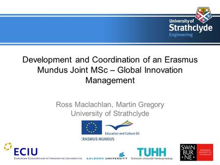 Development and Coordination of an Erasmus Mundus Joint MSc – Global Innovation Management Ross Maclachlan, Martin Gregory University of Strathclyde.