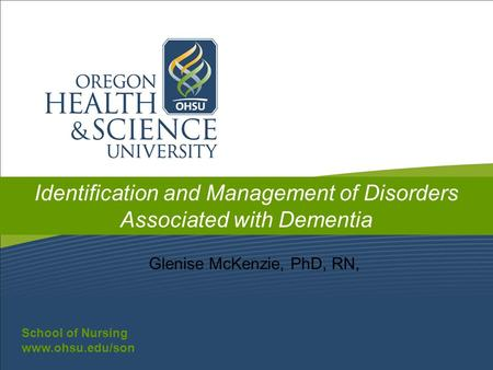 School of Nursing www.ohsu.edu/son School of Nursing www.ohsu.edu/son Identification and Management of Disorders Associated with Dementia Glenise McKenzie,
