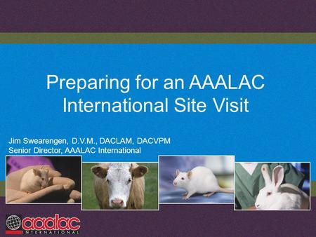 Preparing for an AAALAC International Site Visit Jim Swearengen, D.V.M., DACLAM, DACVPM Senior Director, AAALAC International.