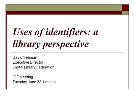 Uses of identifiers: a library perspective David Seaman Executive Director Digital Library Federation IDF Meeting Tuesday June 22, London.