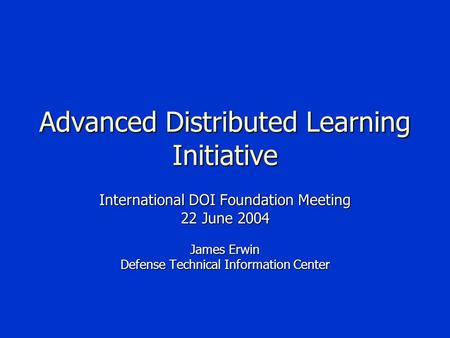Advanced Distributed Learning Initiative International DOI Foundation Meeting 22 June 2004 James Erwin Defense Technical Information Center.