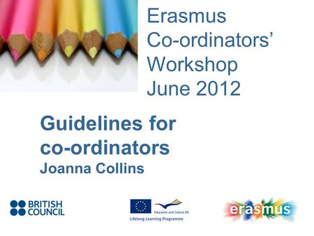 Event Title Name Erasmus Co-ordinators Workshop June 2012 Guidelines for co-ordinators Joanna Collins.