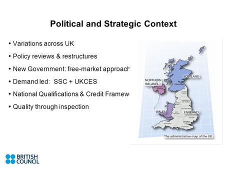 Political and Strategic Context Variations across UK Policy reviews & restructures New Government: free-market approach Demand led: SSC + UKCES National.