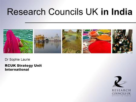 Research Councils UK in India Dr Sophie Laurie RCUK Strategy Unit International.