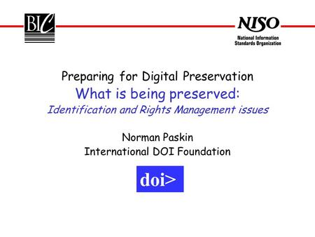 Preparing for Digital Preservation What is being preserved: Identification and Rights Management issues Norman Paskin International DOI Foundation doi>