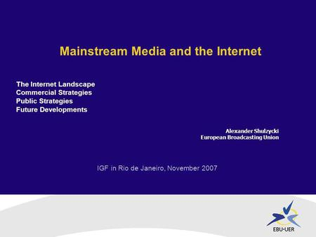 IGF in Rio de Janeiro, November 2007 Mainstream Media and the Internet Alexander Shulzycki European Broadcasting Union The Internet Landscape Commercial.