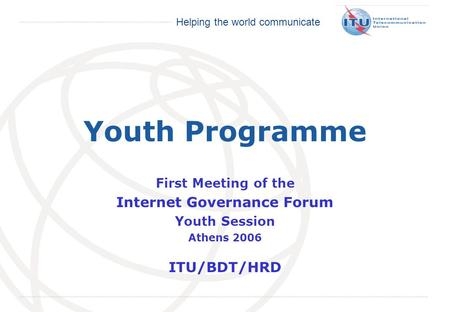 International Telecommunication Union Helping the world communicate Youth Programme First Meeting of the Internet Governance Forum Youth Session Athens.