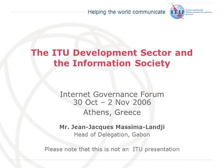 International Telecommunication Union Helping the world communicate The ITU Development Sector and the Information Society Internet Governance Forum 30.