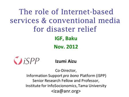 The role of Internet-based services & conventional media for disaster relief IGF, Baku Nov. 2012 Izumi Aizu Co-Director, Information Support pro bono Platform.