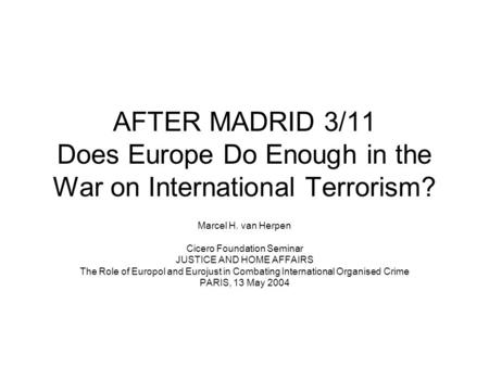 AFTER MADRID 3/11 Does Europe Do Enough in the War on International Terrorism? Marcel H. van Herpen Cicero Foundation Seminar JUSTICE AND HOME AFFAIRS.