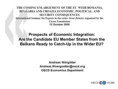 1 Andreas Wörgötter OECD Economics Department Prospects of Economic Integration: Are the Candidate EU Member States from the.