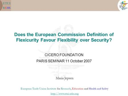 Does the European Commission Definition of Flexicurity Favour Flexibility over Security? CICERO FOUNDATION PARIS SEMINAR 11 October 2007 Maria Jepsen European.