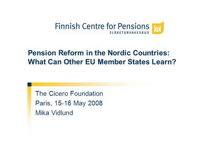 Pension Reform in the Nordic Countries: What Can Other EU Member States Learn? The Cicero Foundation Paris, 15-16 May 2008 Mika Vidlund.