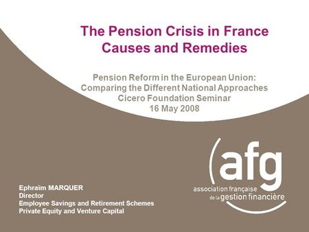The Pension Crisis in France Causes and Remedies Pension Reform in the European Union: Comparing the Different National Approaches Cicero Foundation Seminar.