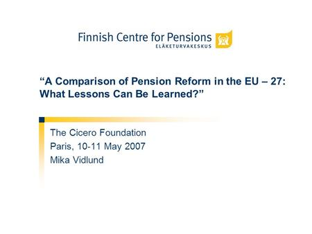A Comparison of Pension Reform in the EU – 27: What Lessons Can Be Learned? The Cicero Foundation Paris, 10-11 May 2007 Mika Vidlund.