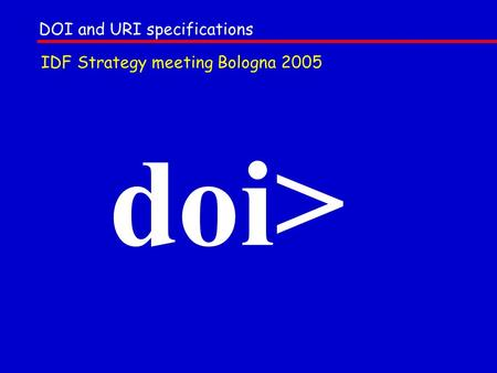 Doi> DOI and URI specifications IDF Strategy meeting Bologna 2005.