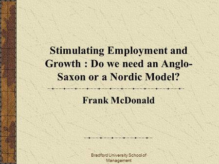 Bradford University School of Management Stimulating Employment and Growth : Do we need an Anglo- Saxon or a Nordic Model? Frank McDonald.
